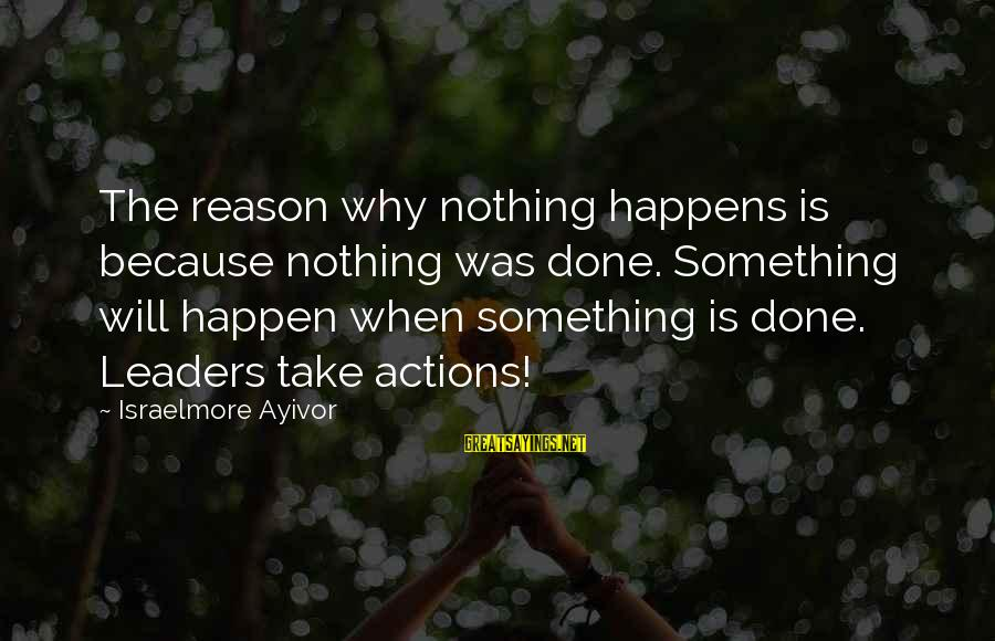Leadership For Change Sayings By Israelmore Ayivor: The reason why nothing happens is because nothing was done. Something will happen when something
