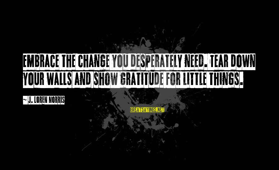 Leadership For Change Sayings By J. Loren Norris: Embrace the change you desperately need. Tear down your walls and show gratitude for little