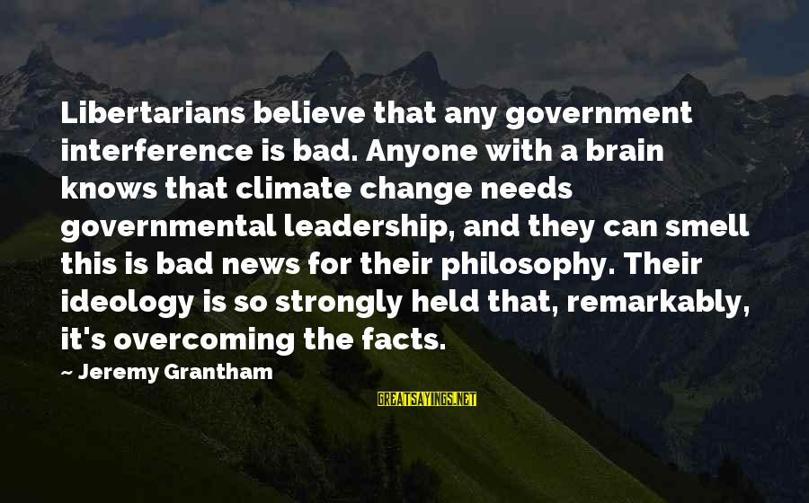 Leadership For Change Sayings By Jeremy Grantham: Libertarians believe that any government interference is bad. Anyone with a brain knows that climate