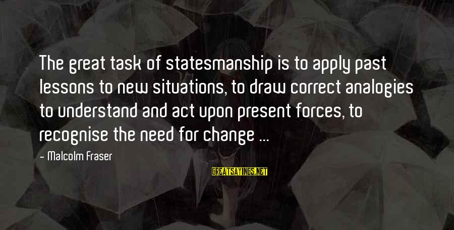 Leadership For Change Sayings By Malcolm Fraser: The great task of statesmanship is to apply past lessons to new situations, to draw