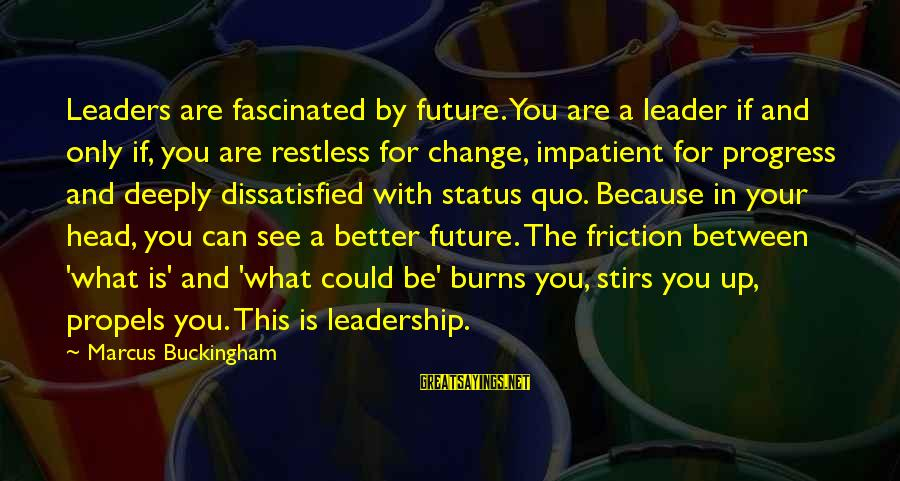 Leadership For Change Sayings By Marcus Buckingham: Leaders are fascinated by future. You are a leader if and only if, you are