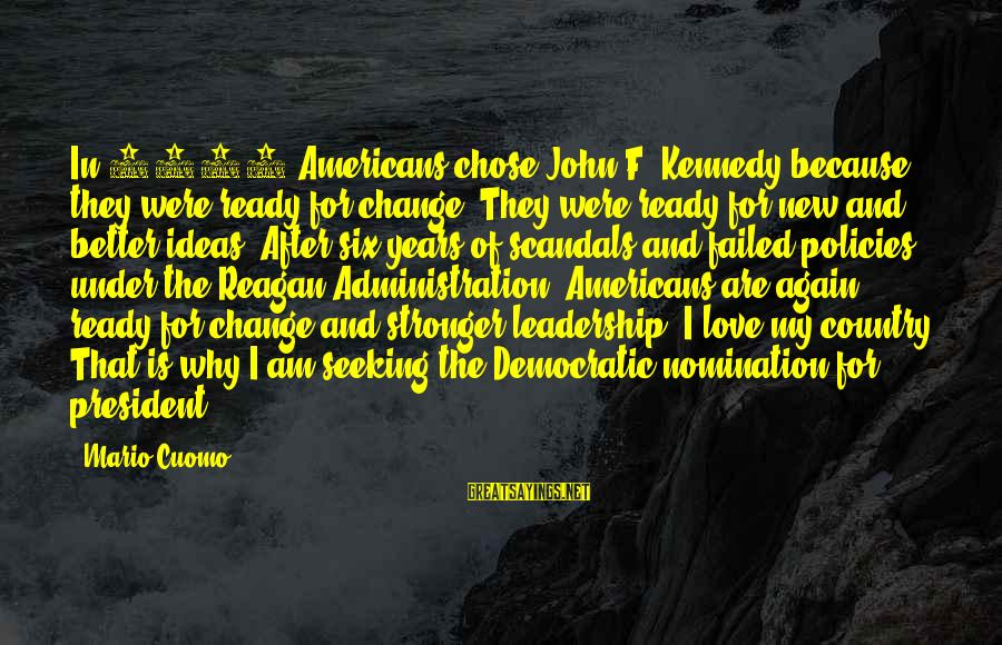 Leadership For Change Sayings By Mario Cuomo: In 1960 Americans chose John F. Kennedy because they were ready for change. They were