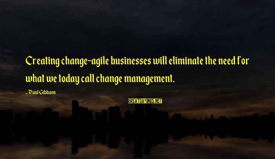 Leadership For Change Sayings By Paul Gibbons: Creating change-agile businesses will eliminate the need for what we today call change management.