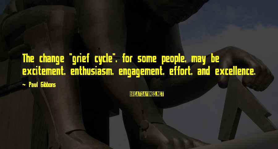 "Leadership For Change Sayings By Paul Gibbons: The change ""grief cycle"", for some people, may be excitement, enthusiasm, engagement, effort, and excellence."