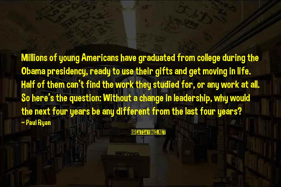 Leadership For Change Sayings By Paul Ryan: Millions of young Americans have graduated from college during the Obama presidency, ready to use