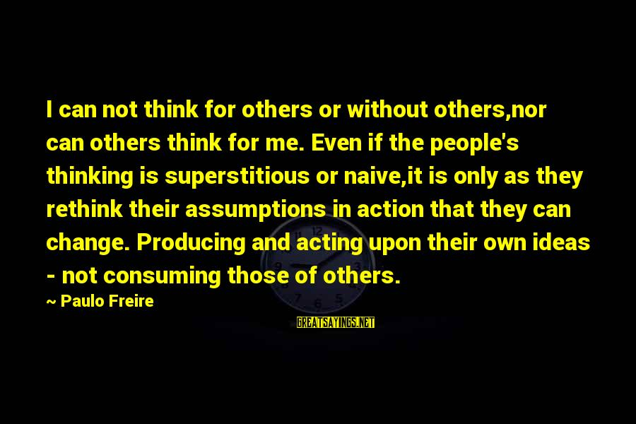Leadership For Change Sayings By Paulo Freire: I can not think for others or without others,nor can others think for me. Even