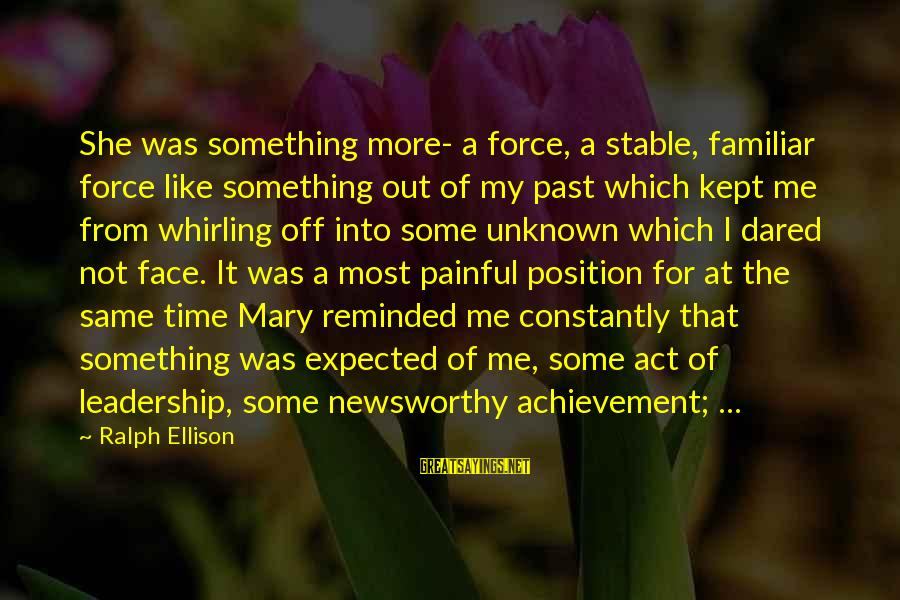 Leadership For Change Sayings By Ralph Ellison: She was something more- a force, a stable, familiar force like something out of my