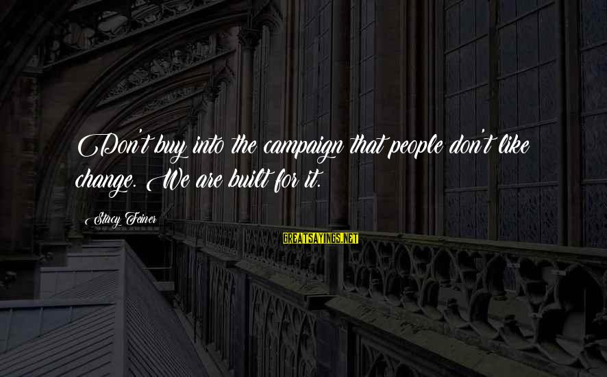 Leadership For Change Sayings By Stacy Feiner: Don't buy into the campaign that people don't like change. We are built for it.