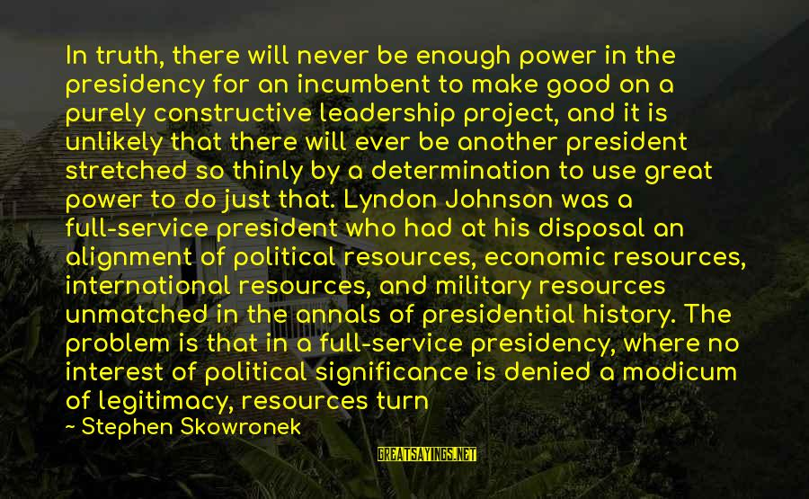 Leadership For Change Sayings By Stephen Skowronek: In truth, there will never be enough power in the presidency for an incumbent to