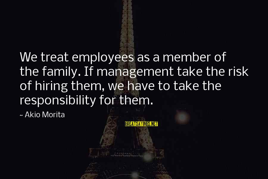 Leadership Hiring Sayings By Akio Morita: We treat employees as a member of the family. If management take the risk of