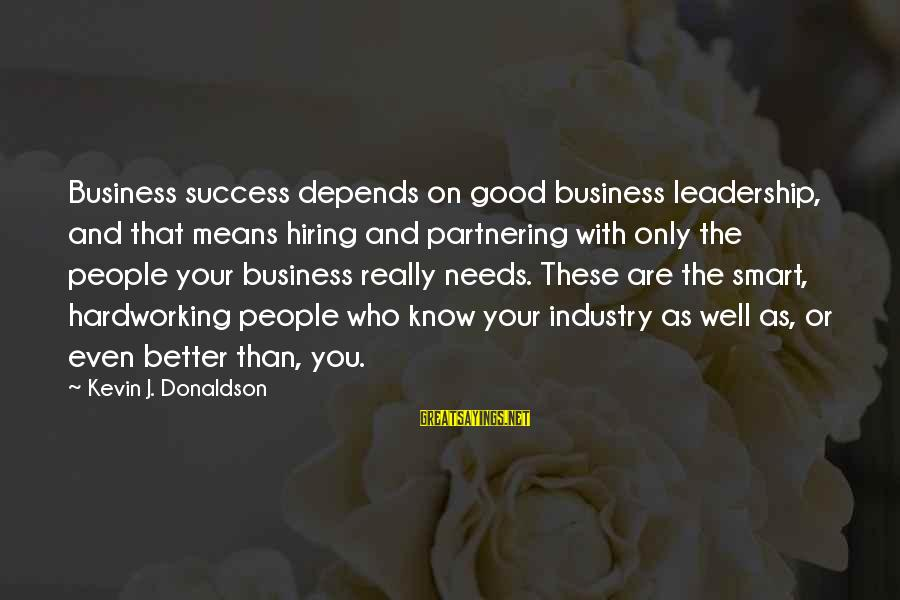 Leadership Hiring Sayings By Kevin J. Donaldson: Business success depends on good business leadership, and that means hiring and partnering with only