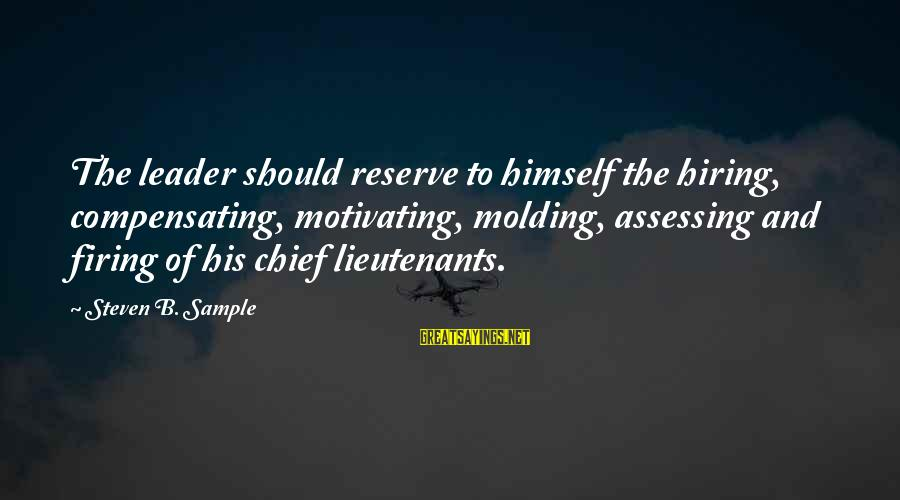 Leadership Hiring Sayings By Steven B. Sample: The leader should reserve to himself the hiring, compensating, motivating, molding, assessing and firing of