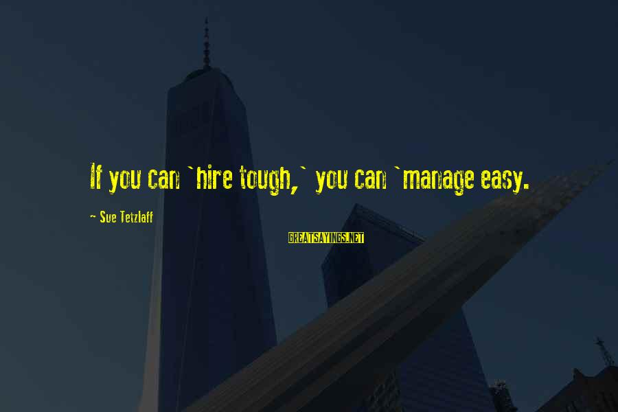 Leadership Hiring Sayings By Sue Tetzlaff: If you can 'hire tough,' you can 'manage easy.