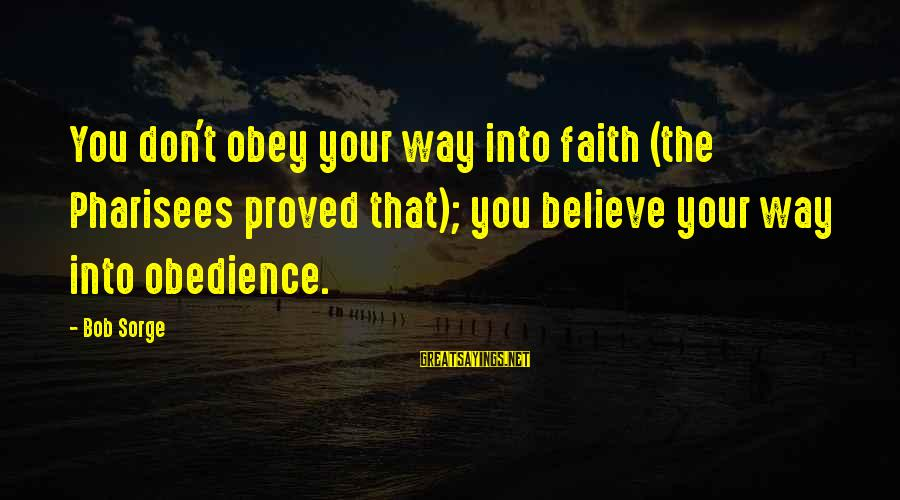 Leadershipin Sayings By Bob Sorge: You don't obey your way into faith (the Pharisees proved that); you believe your way