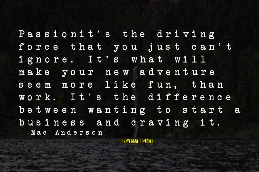 Leadershipin Sayings By Mac Anderson: Passionit's the driving force that you just can't ignore. It's what will make your new