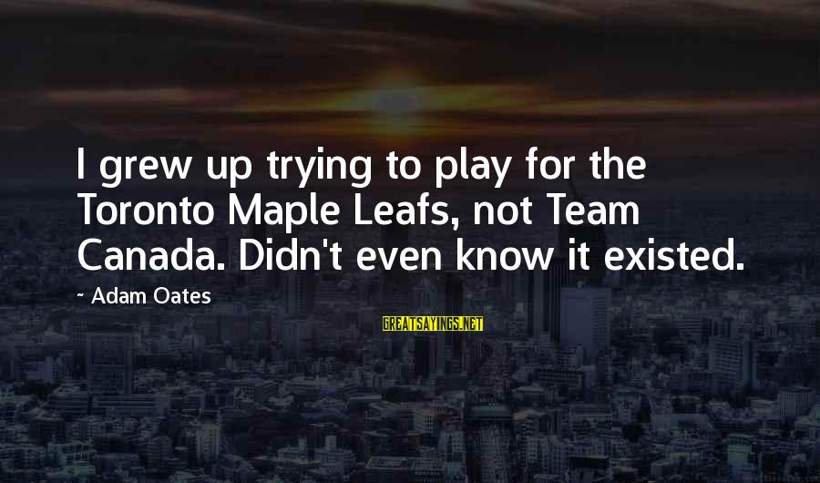 Leafs Sayings By Adam Oates: I grew up trying to play for the Toronto Maple Leafs, not Team Canada. Didn't