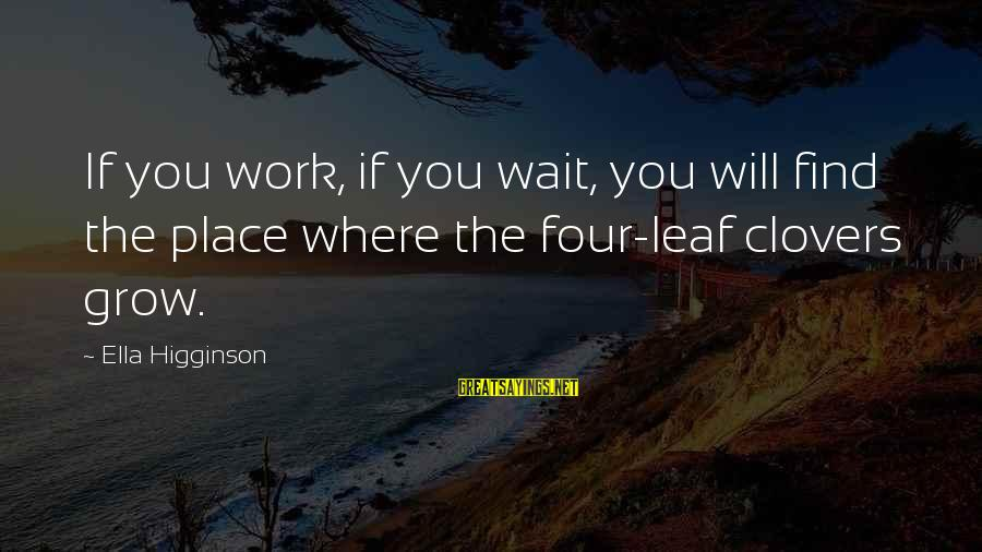 Leafs Sayings By Ella Higginson: If you work, if you wait, you will find the place where the four-leaf clovers