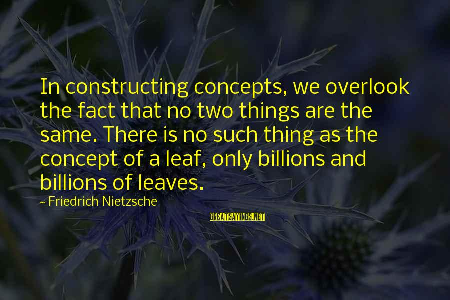 Leafs Sayings By Friedrich Nietzsche: In constructing concepts, we overlook the fact that no two things are the same. There