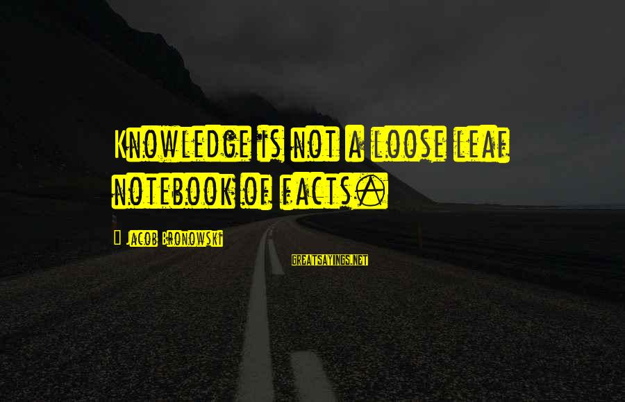 Leafs Sayings By Jacob Bronowski: Knowledge is not a loose leaf notebook of facts.