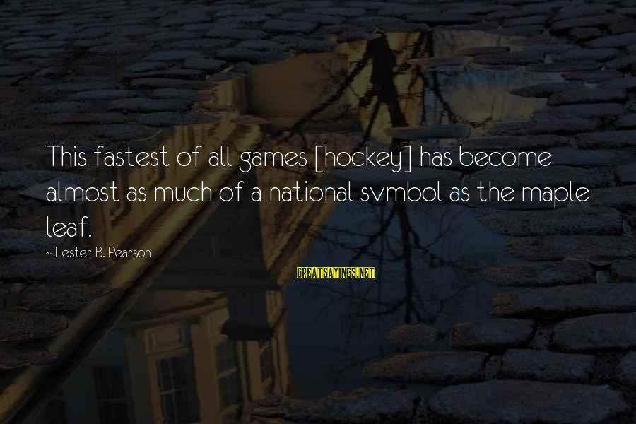Leafs Sayings By Lester B. Pearson: This fastest of all games [hockey] has become almost as much of a national svmbol