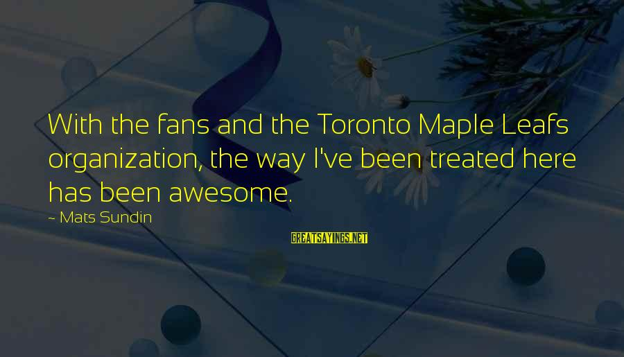 Leafs Sayings By Mats Sundin: With the fans and the Toronto Maple Leafs organization, the way I've been treated here