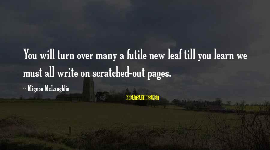 Leafs Sayings By Mignon McLaughlin: You will turn over many a futile new leaf till you learn we must all