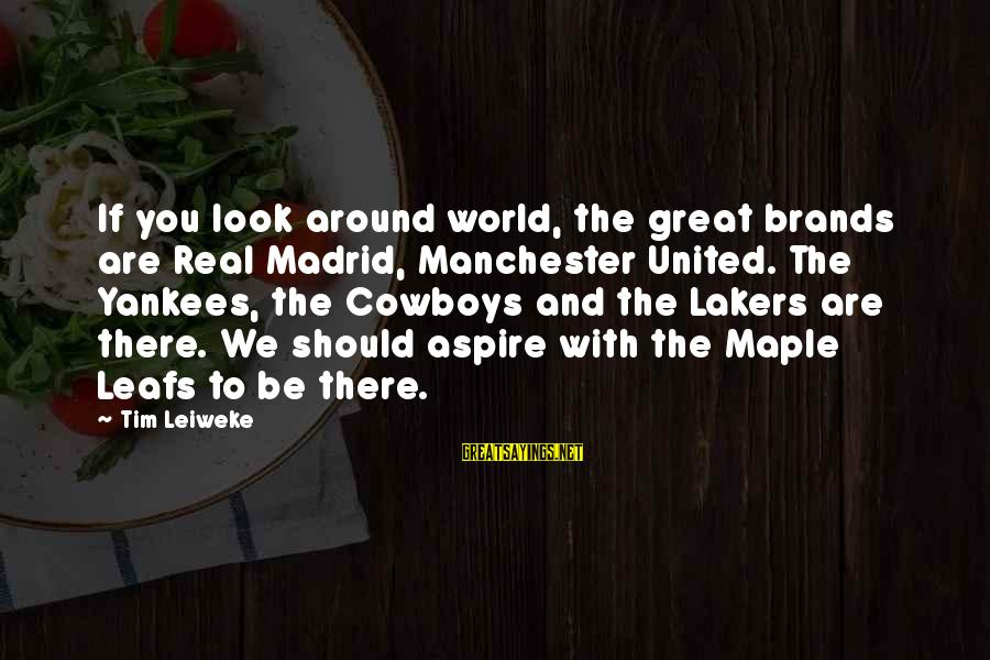 Leafs Sayings By Tim Leiweke: If you look around world, the great brands are Real Madrid, Manchester United. The Yankees,