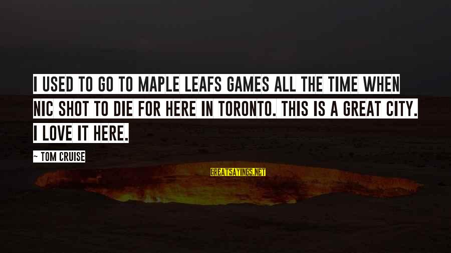 Leafs Sayings By Tom Cruise: I used to go to Maple Leafs games all the time when Nic shot To