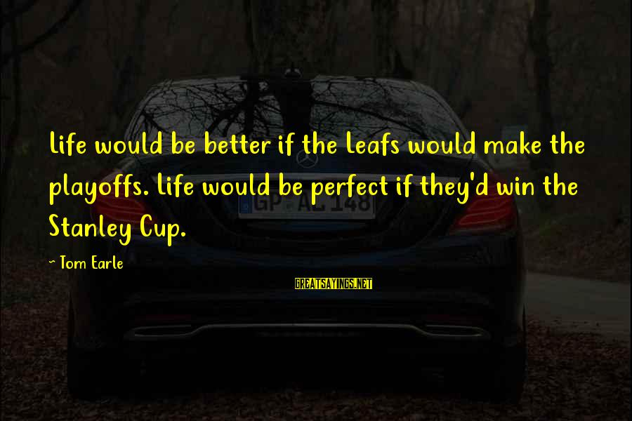 Leafs Sayings By Tom Earle: Life would be better if the Leafs would make the playoffs. Life would be perfect