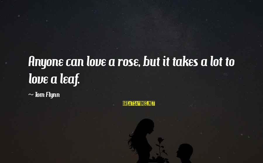 Leafs Sayings By Tom Flynn: Anyone can love a rose, but it takes a lot to love a leaf.