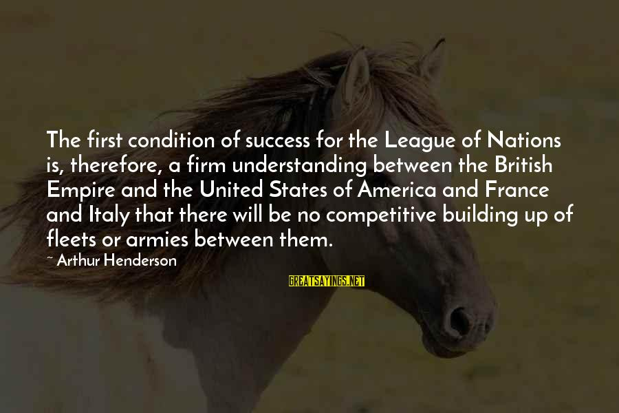 League Of Nations Success Sayings By Arthur Henderson: The first condition of success for the League of Nations is, therefore, a firm understanding