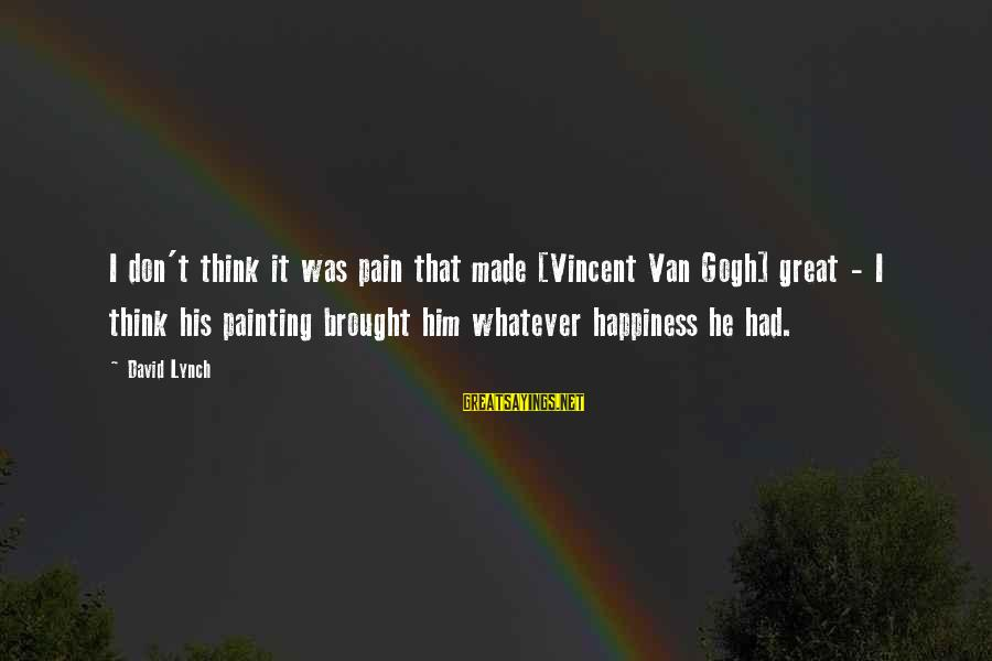 League Of Nations Success Sayings By David Lynch: I don't think it was pain that made [Vincent Van Gogh] great - I think