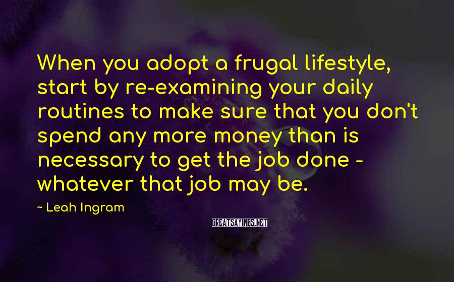 Leah Ingram Sayings: When you adopt a frugal lifestyle, start by re-examining your daily routines to make sure