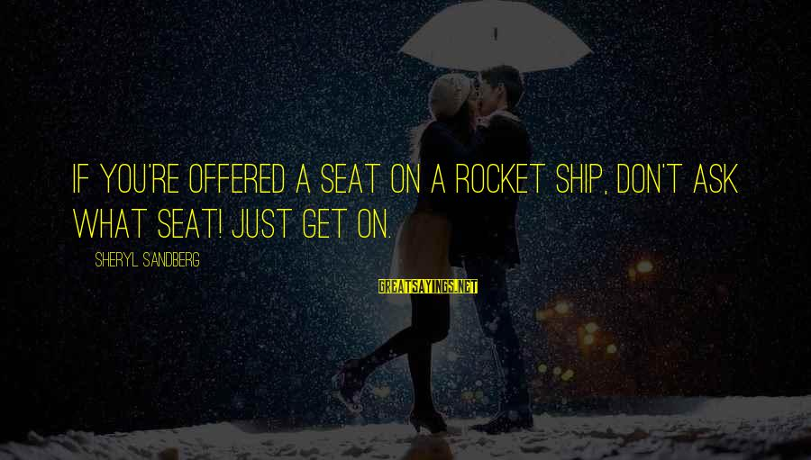 Lean In Sheryl Sayings By Sheryl Sandberg: If you're offered a seat on a rocket ship, don't ask what seat! Just get