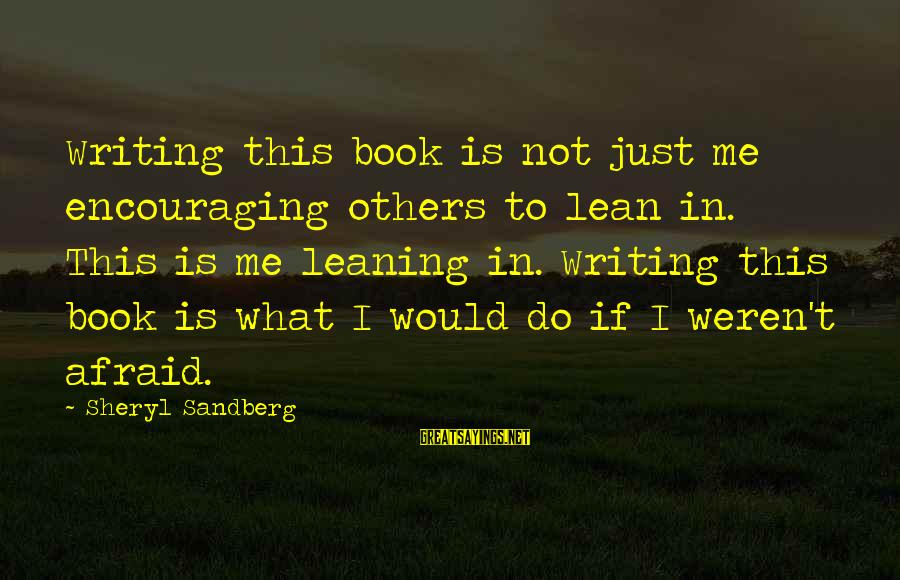 Lean In Sheryl Sayings By Sheryl Sandberg: Writing this book is not just me encouraging others to lean in. This is me