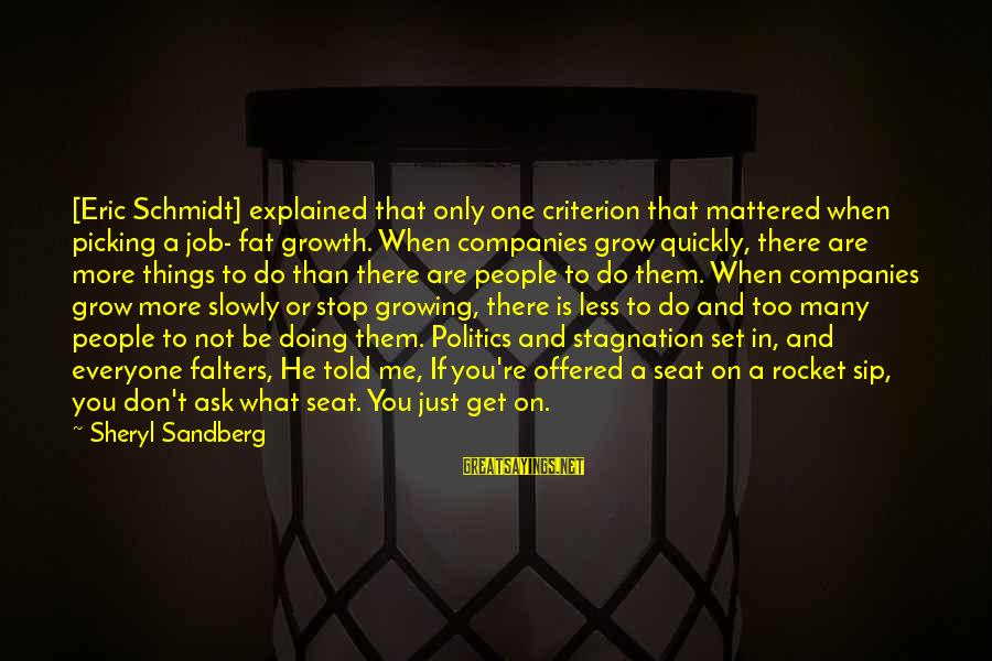Lean In Sheryl Sayings By Sheryl Sandberg: [Eric Schmidt] explained that only one criterion that mattered when picking a job- fat growth.