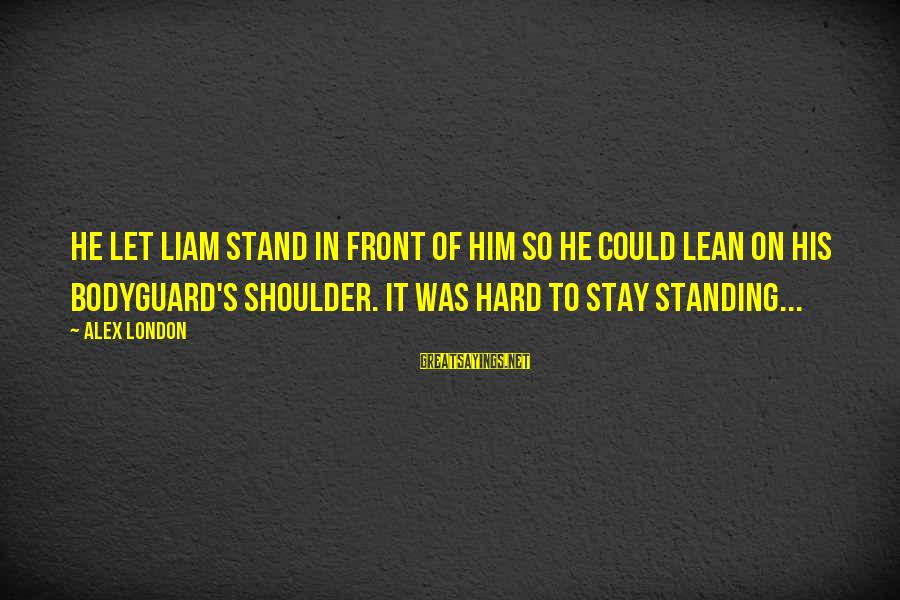 Lean On Your Shoulder Sayings By Alex London: He let Liam stand in front of him so he could lean on his bodyguard's
