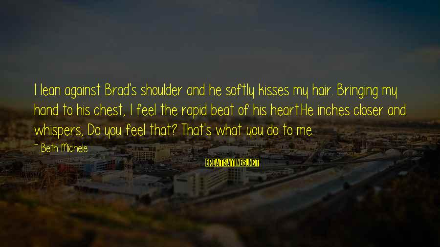 Lean On Your Shoulder Sayings By Beth Michele: I lean against Brad's shoulder and he softly kisses my hair. Bringing my hand to