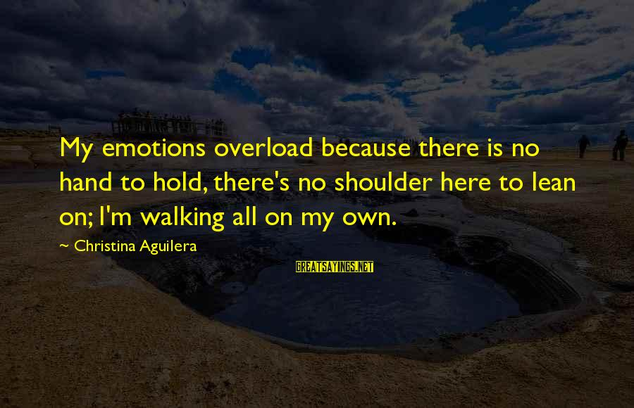 Lean On Your Shoulder Sayings By Christina Aguilera: My emotions overload because there is no hand to hold, there's no shoulder here to