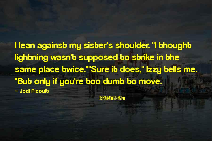 "Lean On Your Shoulder Sayings By Jodi Picoult: I lean against my sister's shoulder. ""I thought lightning wasn't supposed to strike in the"