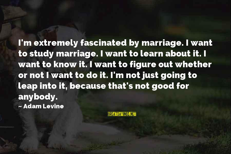 Leap Sayings By Adam Levine: I'm extremely fascinated by marriage. I want to study marriage. I want to learn about
