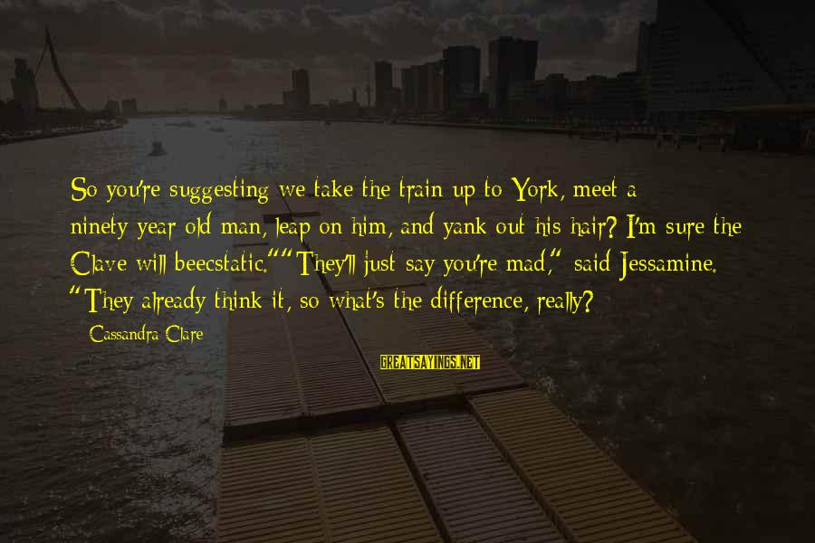 Leap Sayings By Cassandra Clare: So you're suggesting we take the train up to York, meet a ninety-year-old man, leap