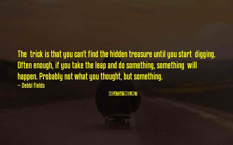 Leap Sayings By Debbi Fields: The trick is that you can't find the hidden treasure until you start digging. Often
