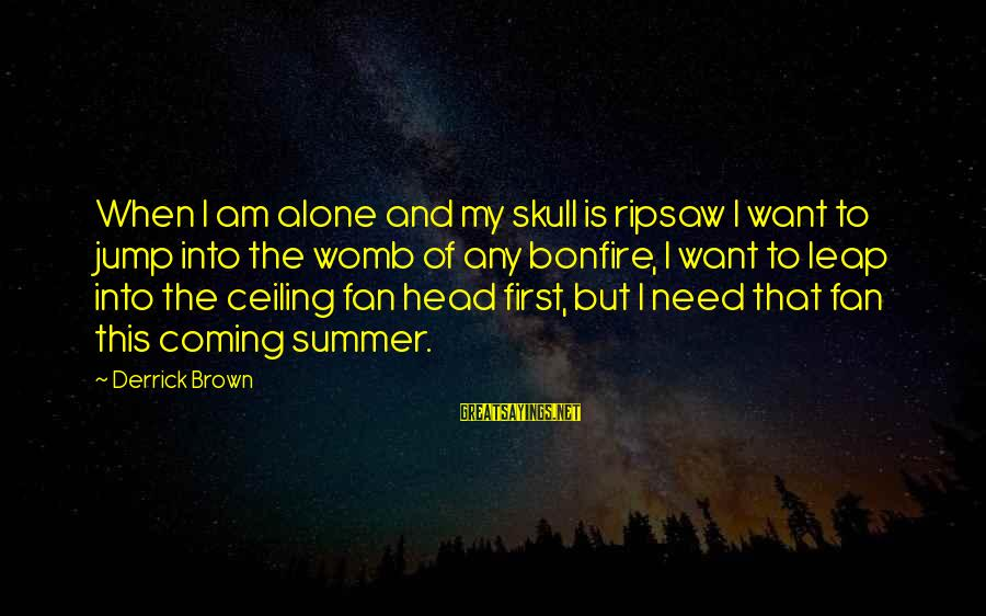 Leap Sayings By Derrick Brown: When I am alone and my skull is ripsaw I want to jump into the