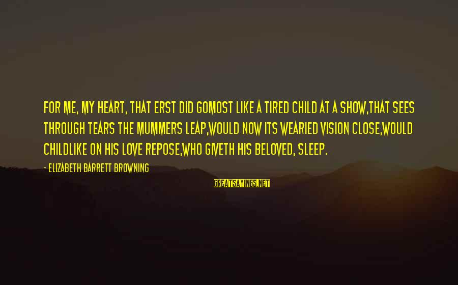 Leap Sayings By Elizabeth Barrett Browning: For me, my heart, that erst did goMost like a tired child at a show,That