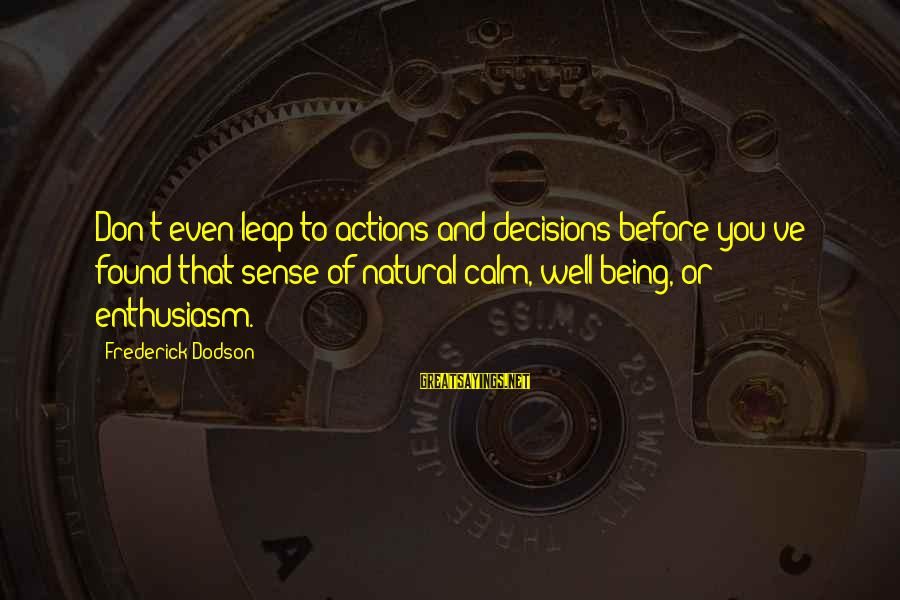 Leap Sayings By Frederick Dodson: Don't even leap to actions and decisions before you've found that sense of natural calm,