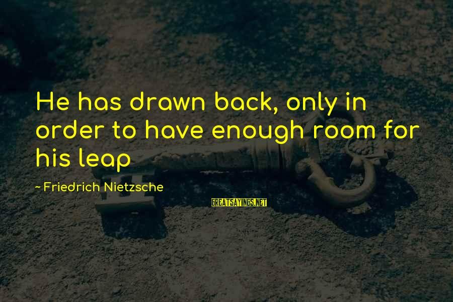 Leap Sayings By Friedrich Nietzsche: He has drawn back, only in order to have enough room for his leap