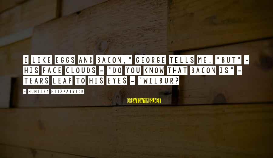 """Leap Sayings By Huntley Fitzpatrick: I like eggs and bacon,"""" George tells me. """"But"""" - his face clouds - """"do"""