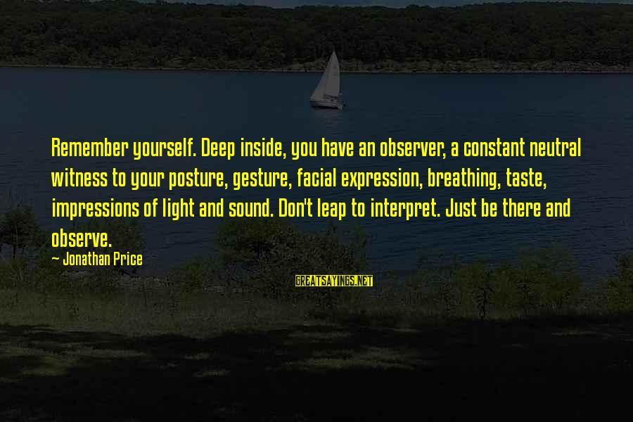 Leap Sayings By Jonathan Price: Remember yourself. Deep inside, you have an observer, a constant neutral witness to your posture,