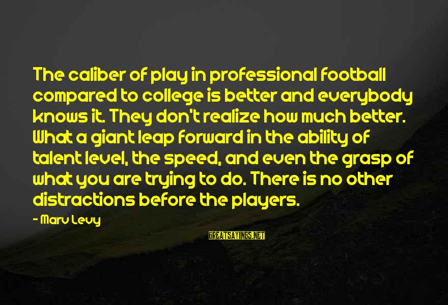 Leap Sayings By Marv Levy: The caliber of play in professional football compared to college is better and everybody knows